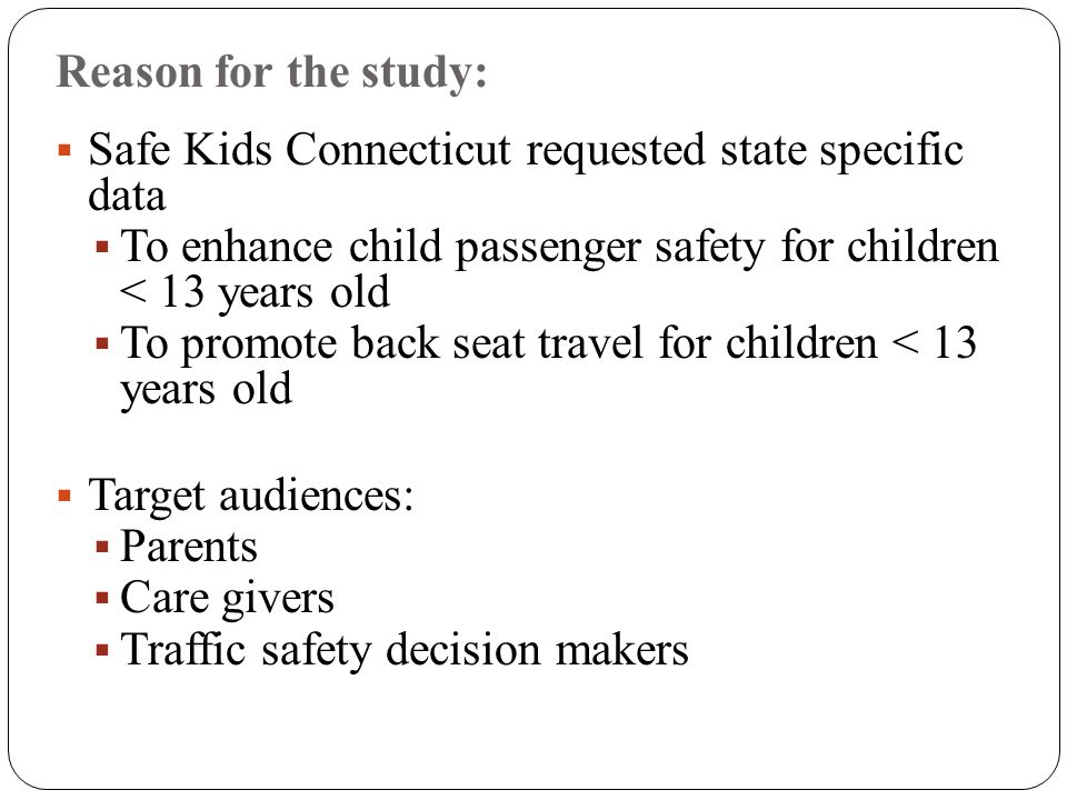 Reason for the study:  Safe Kids Connecticut requested state specific data  To enhance child passenger safety for children < 13 years old  To promote back seat travel for children < 13 years old  Target audiences:  Parents  Care givers  Traffic safety decision makers
