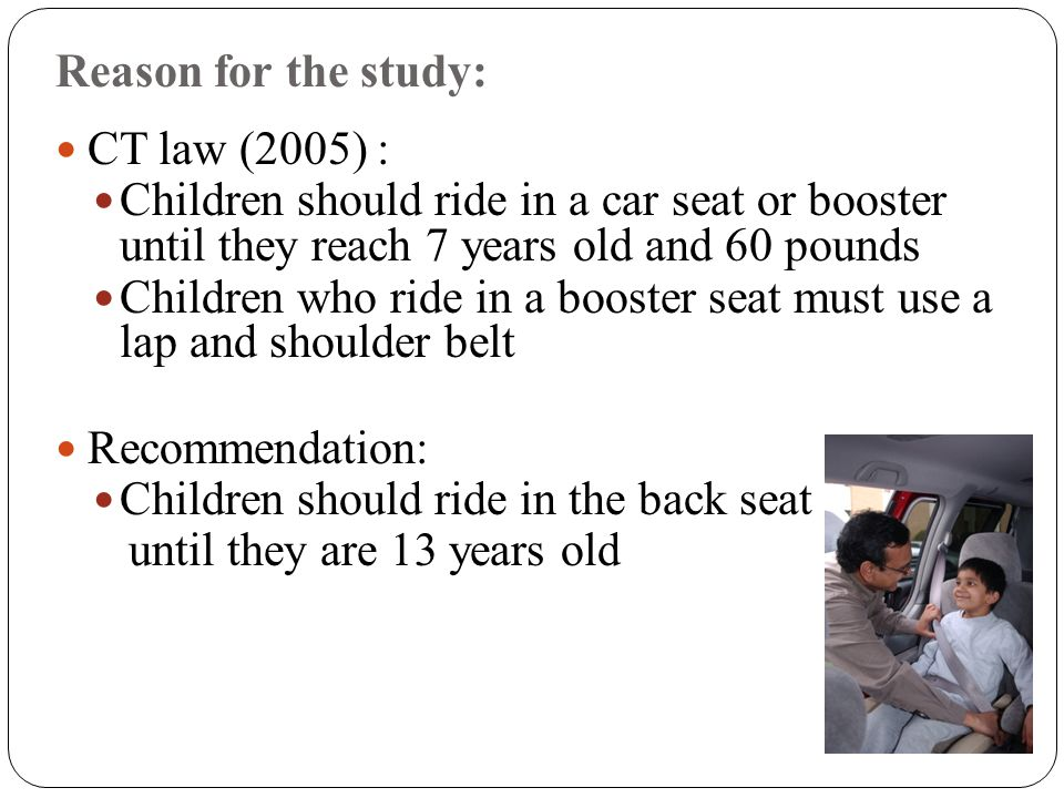 Reason for the study: CT law (2005) : Children should ride in a car seat or booster until they reach 7 years old and 60 pounds Children who ride in a booster seat must use a lap and shoulder belt Recommendation: Children should ride in the back seat until they are 13 years old