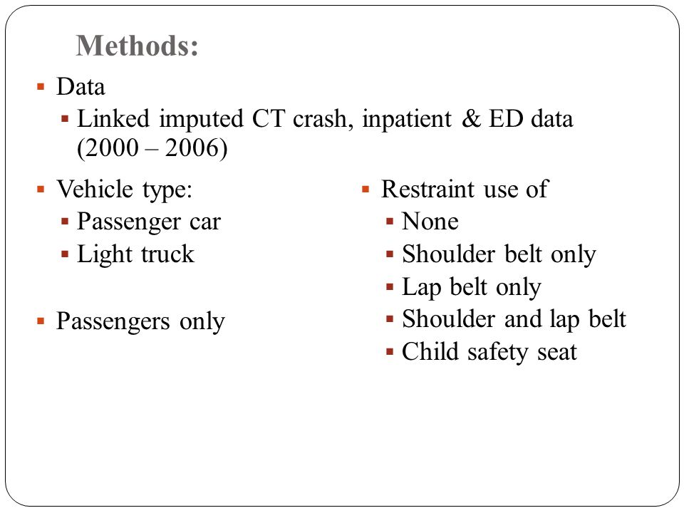 Methods:  Data  Linked imputed CT crash, inpatient & ED data (2000 – 2006)  Restraint use of  None  Shoulder belt only  Lap belt only  Shoulder and lap belt  Child safety seat  Vehicle type:  Passenger car  Light truck  Passengers only