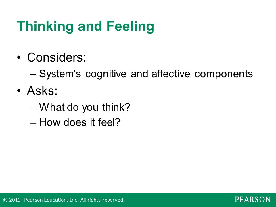 Thinking and Feeling Considers: –System's cognitive and affective components Asks: –What do you think? –How does it feel? © 2013 Pearson Education, In