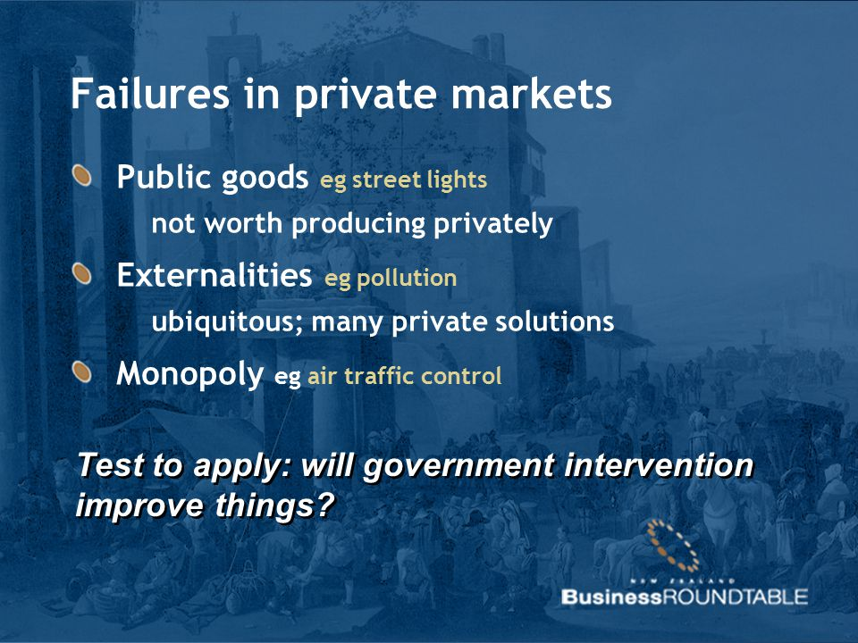 Failures in private markets Public goods eg street lights not worth producing privately Externalities eg pollution ubiquitous; many private solutions