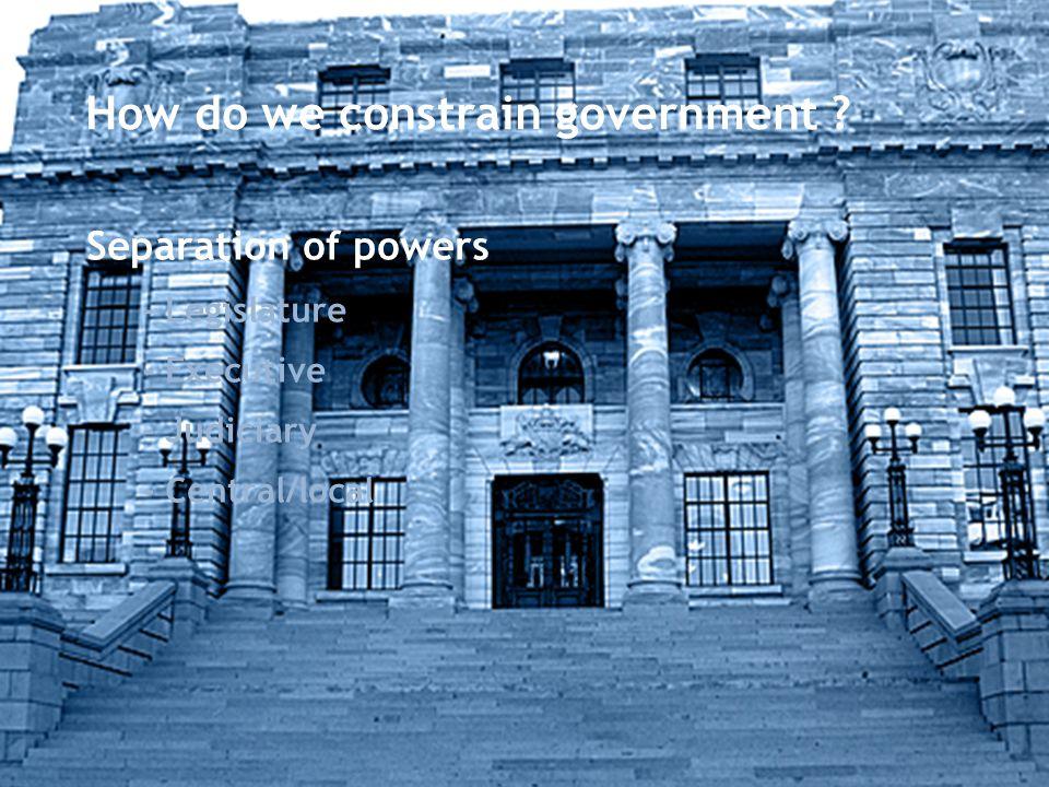 How do we constrain government ? Separation of powers - Legislature - Executive - Judiciary - Central/local