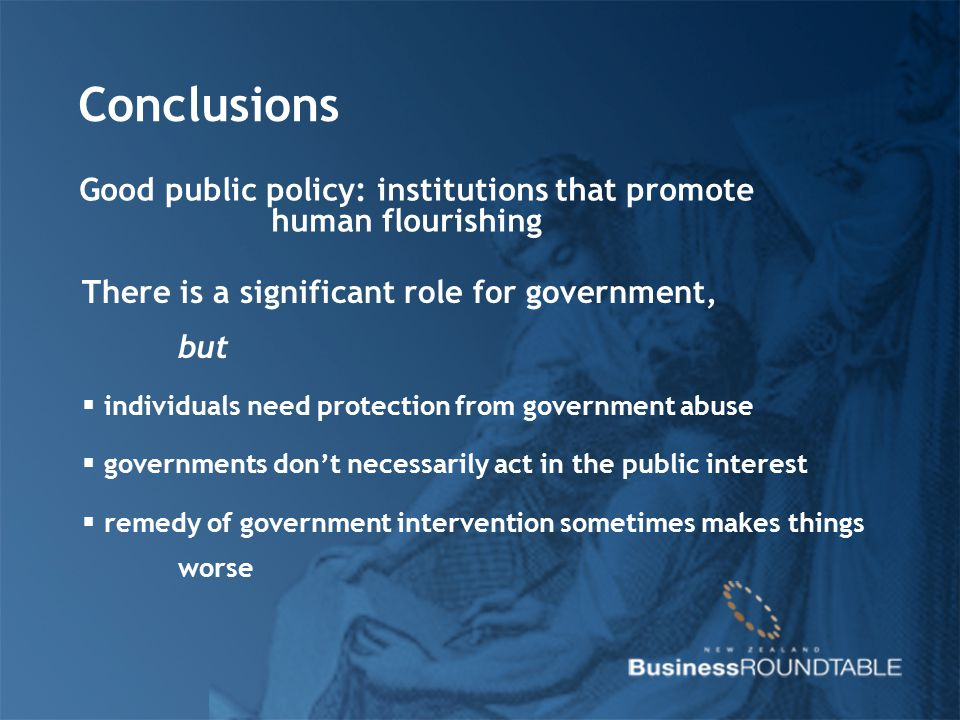 Conclusions Good public policy: institutions that promote human flourishing There is a significant role for government, but  individuals need protect