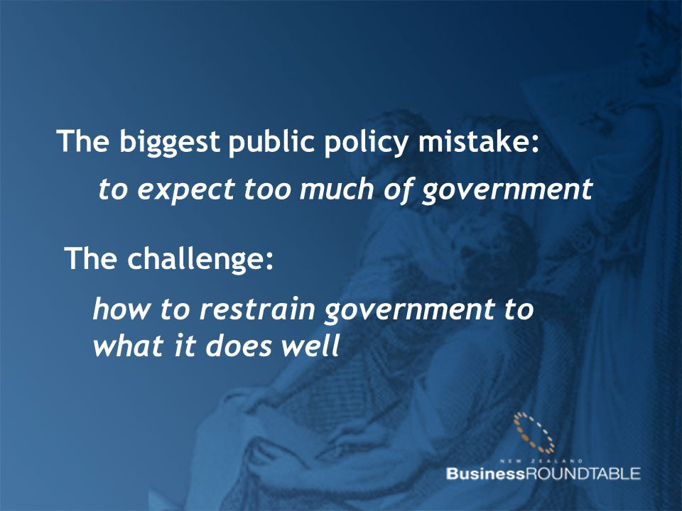 The biggest public policy mistake: to expect too much of government The challenge: how to restrain government to what it does well