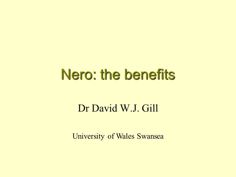 Nero: the benefits Dr David W.J. Gill University of Wales Swansea