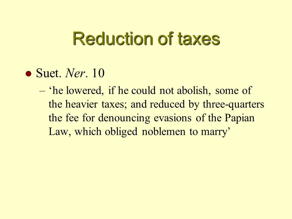 Reduction of taxes l Suet. Ner. 10 –'he lowered, if he could not abolish, some of the heavier taxes; and reduced by three-quarters the fee for denounc