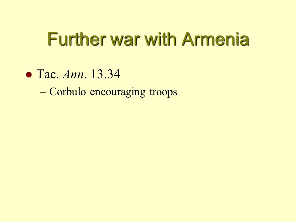 Further war with Armenia l Tac. Ann. 13.34 –Corbulo encouraging troops