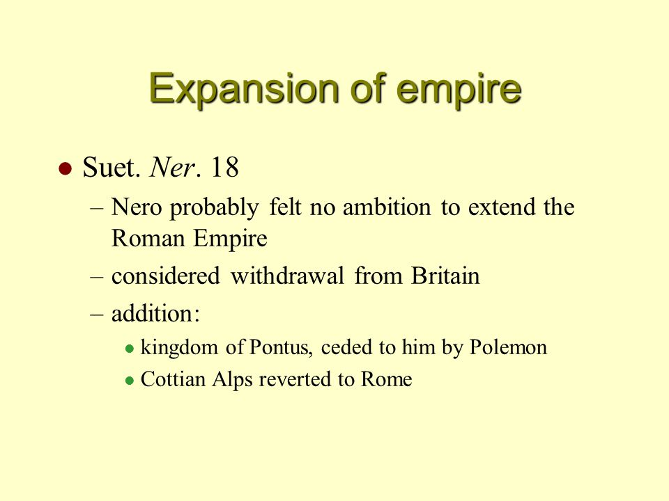 Expansion of empire l Suet. Ner. 18 –Nero probably felt no ambition to extend the Roman Empire –considered withdrawal from Britain –addition: l kingdo