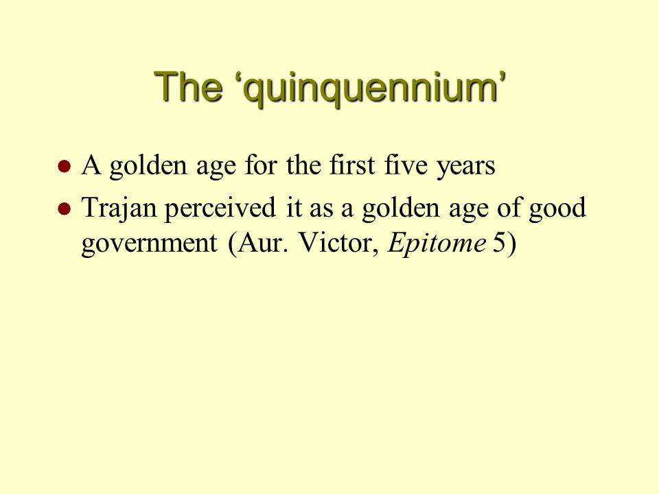 The 'quinquennium' l A golden age for the first five years l Trajan perceived it as a golden age of good government (Aur. Victor, Epitome 5)