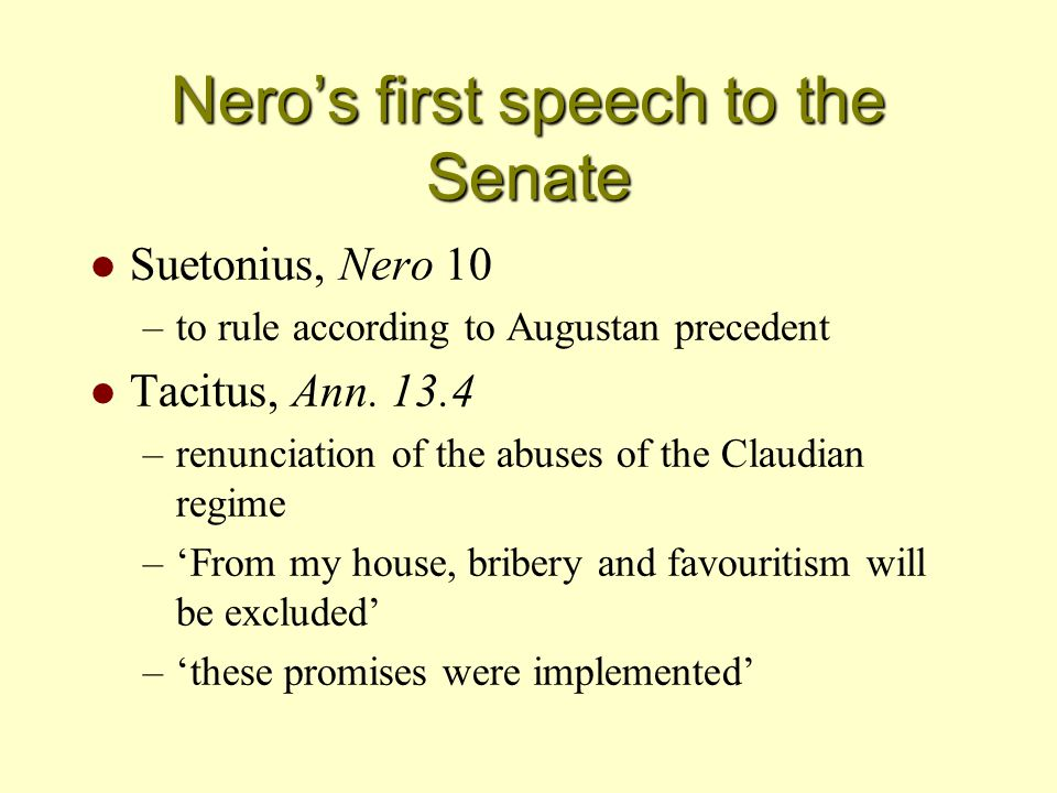 Nero's first speech to the Senate l Suetonius, Nero 10 –to rule according to Augustan precedent l Tacitus, Ann. 13.4 –renunciation of the abuses of th
