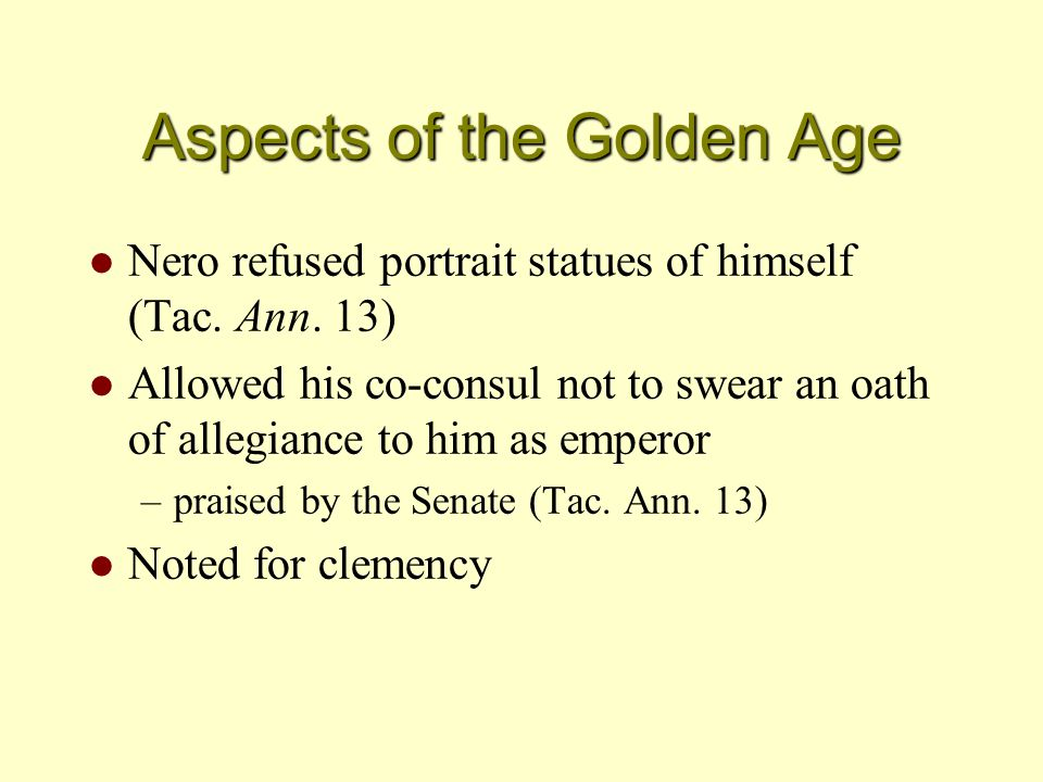 Aspects of the Golden Age l Nero refused portrait statues of himself (Tac. Ann. 13) l Allowed his co-consul not to swear an oath of allegiance to him