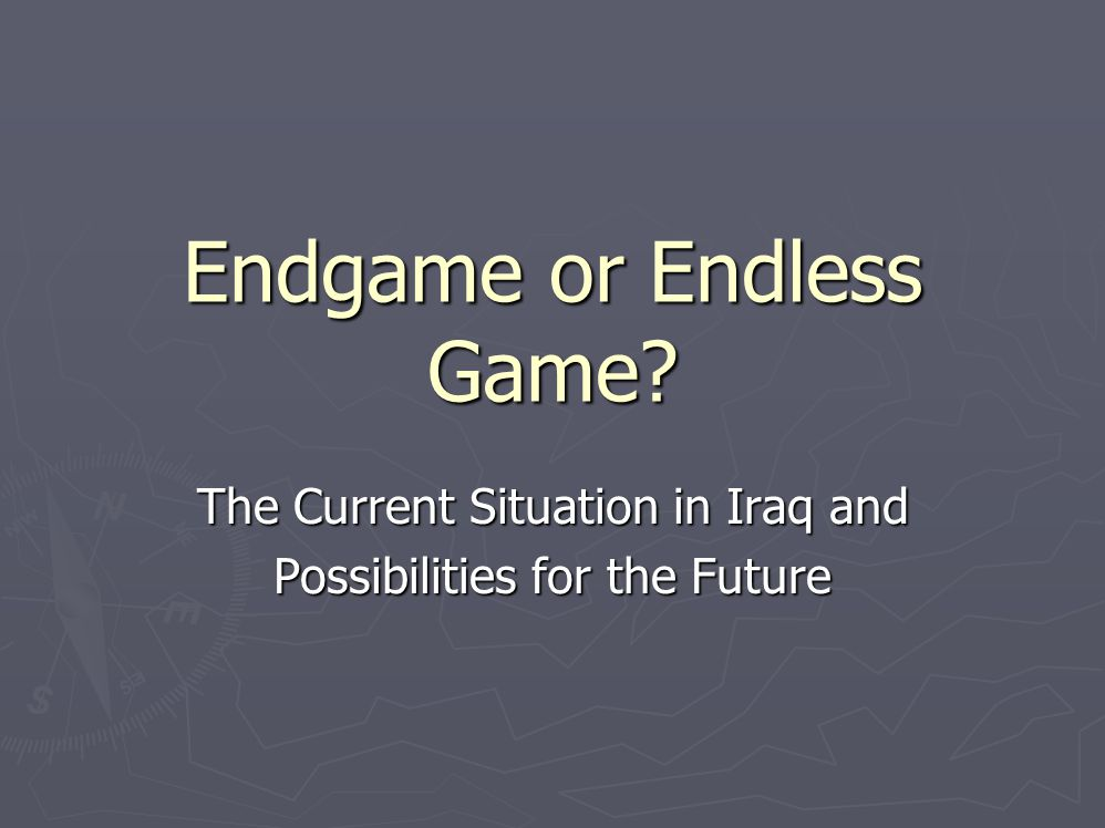 Endgame or Endless Game The Current Situation in Iraq and Possibilities for the Future