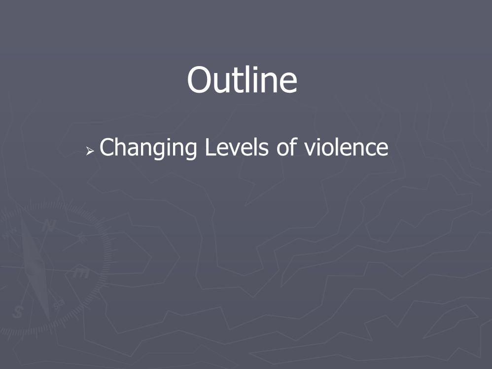 Outline  Changing Levels of violence