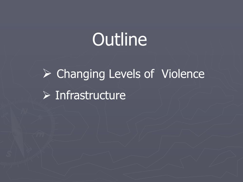 Outline  Changing Levels of Violence  Infrastructure