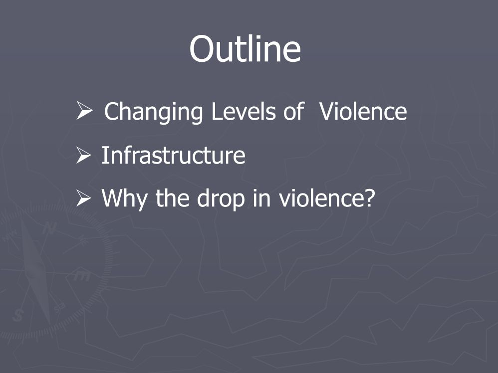 Outline  Changing Levels of Violence  Infrastructure  Why the drop in violence