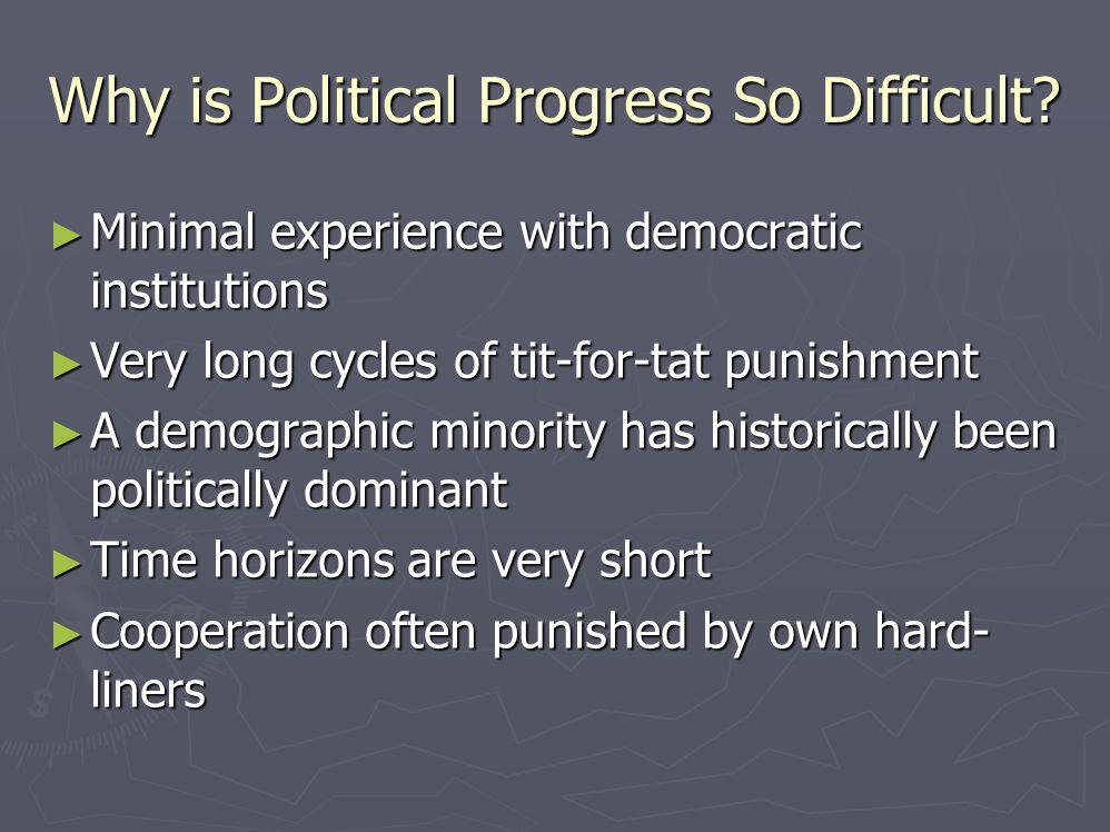 Why is Political Progress So Difficult? ► Minimal experience with democratic institutions ► Very long cycles of tit-for-tat punishment ► A demographic