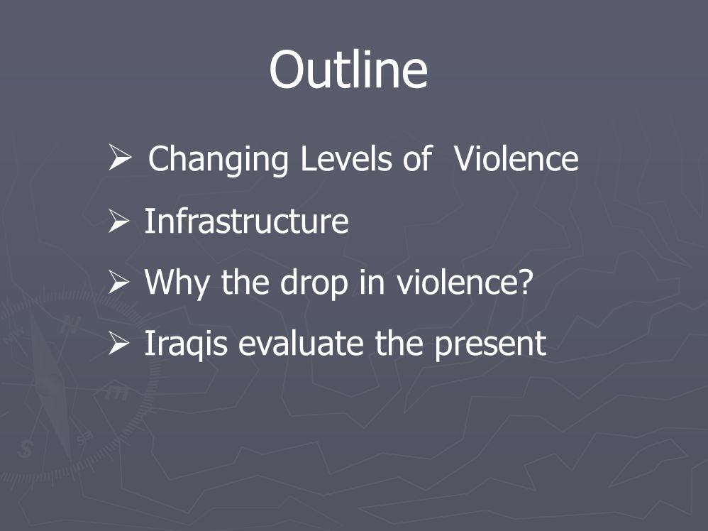 Outline  Changing Levels of Violence  Infrastructure  Why the drop in violence?  Iraqis evaluate the present