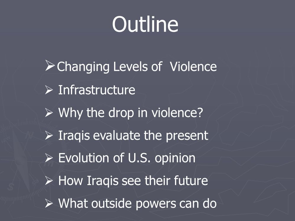 Outline  Changing Levels of Violence  Infrastructure  Why the drop in violence?  Iraqis evaluate the present  Evolution of U.S. opinion  How Ira