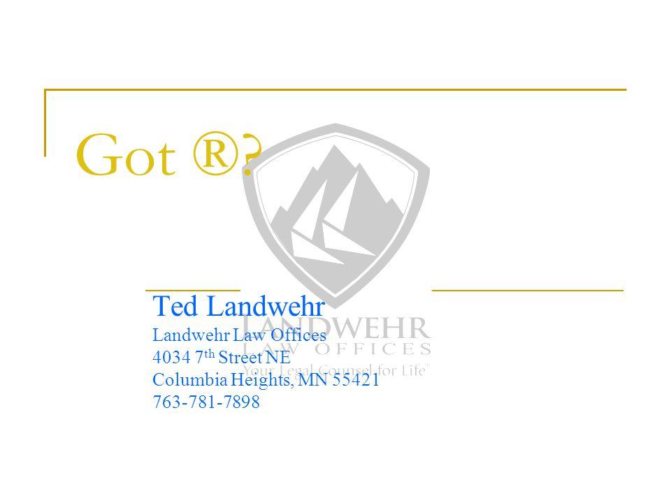 Got ®? Ted Landwehr Landwehr Law Offices 4034 7 th Street NE Columbia Heights, MN 55421 763-781-7898