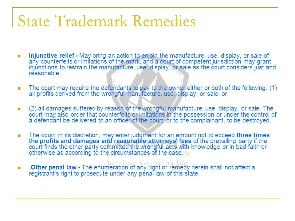State Trademark Remedies Injunctive relief - May bring an action to enjoin the manufacture, use, display, or sale of any counterfeits or imitations of the mark, and a court of competent jurisdiction may grant injunctions to restrain the manufacture, use, display, or sale as the court considers just and reasonable.