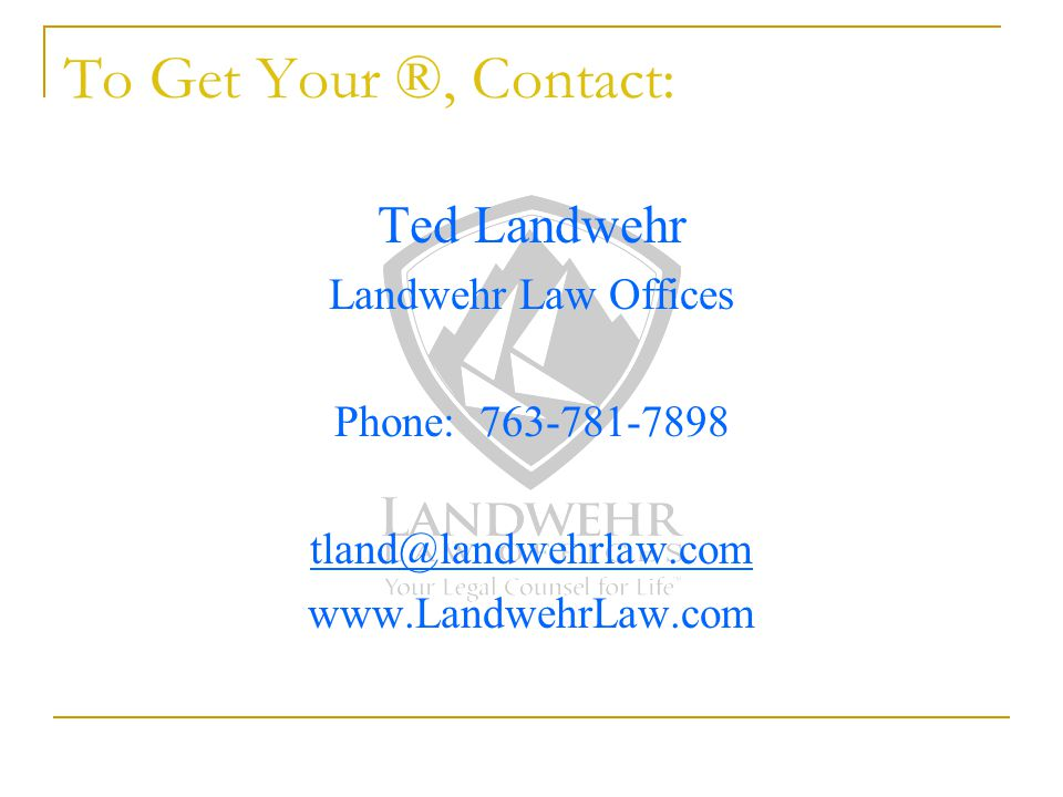To Get Your ®, Contact: Ted Landwehr Landwehr Law Offices Phone: 763-781-7898 tland@landwehrlaw.com www.LandwehrLaw.com