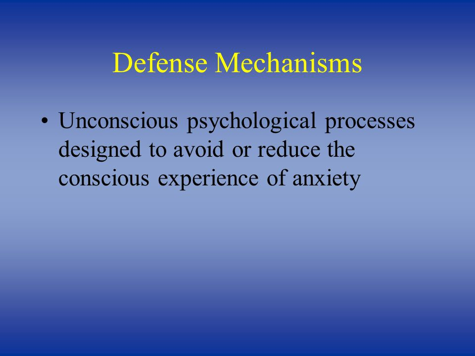 Defense Mechanisms Unconscious psychological processes designed to avoid or reduce the conscious experience of anxiety