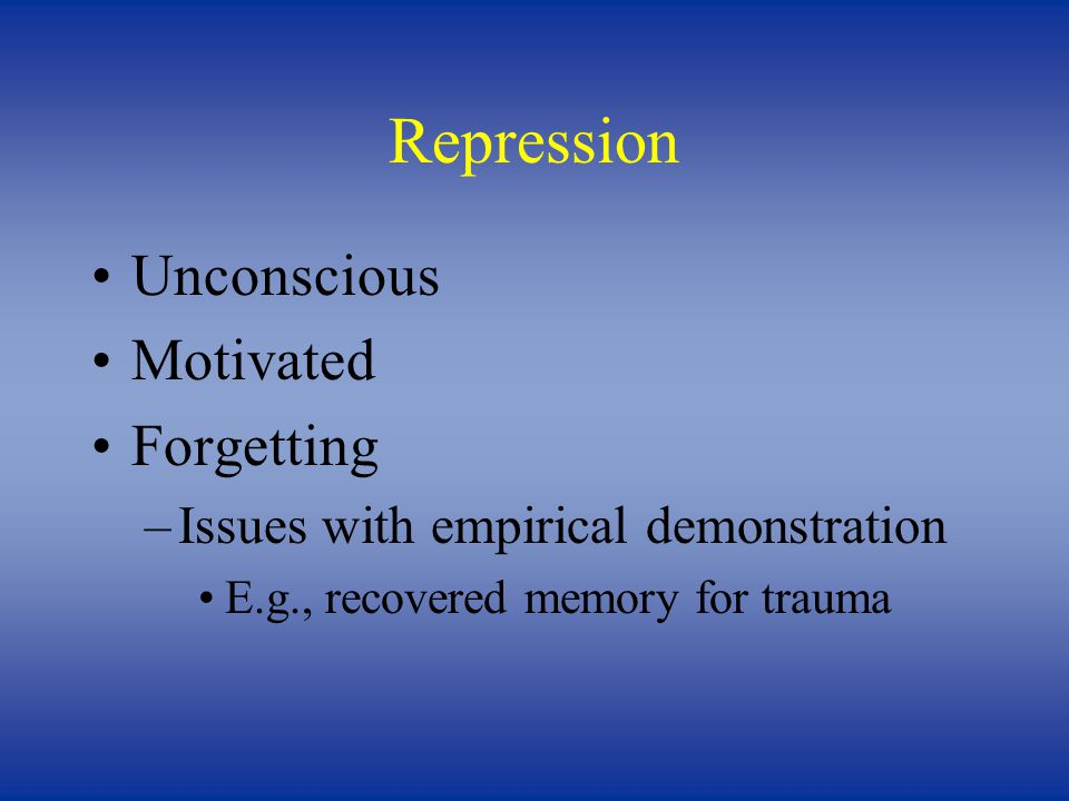 Repression Unconscious Motivated Forgetting –Issues with empirical demonstration E.g., recovered memory for trauma