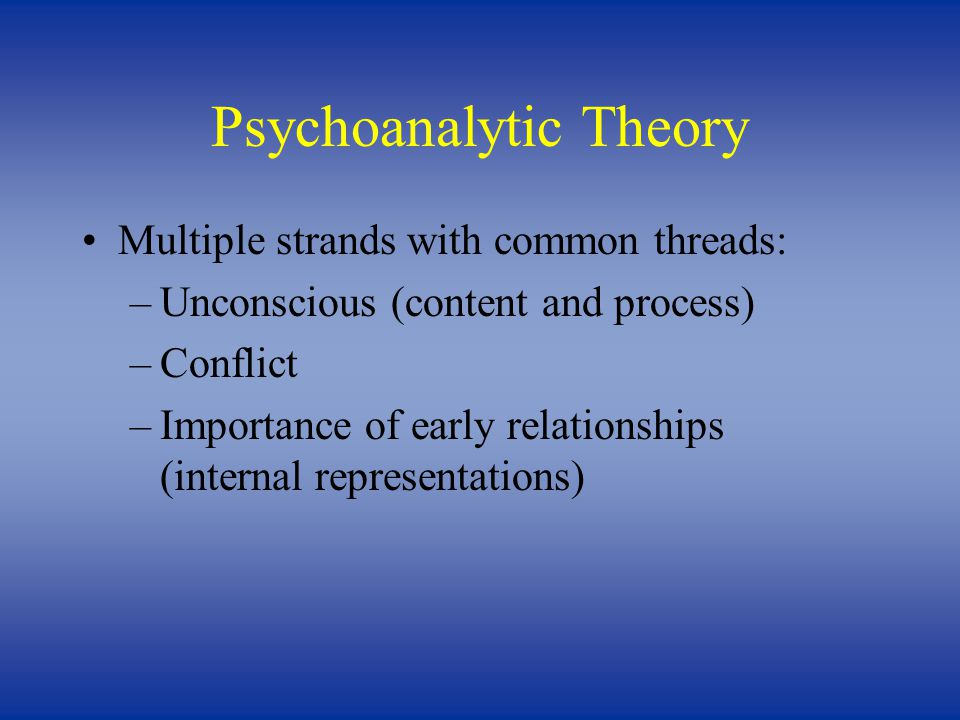 Psychoanalytic Theory Multiple strands with common threads: –Unconscious (content and process) –Conflict –Importance of early relationships (internal representations)