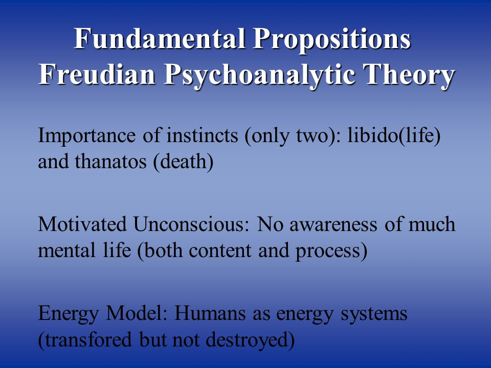Fundamental Propositions Freudian Psychoanalytic Theory Importance of instincts (only two): libido(life) and thanatos (death) Motivated Unconscious: No awareness of much mental life (both content and process) Energy Model: Humans as energy systems (transfored but not destroyed)