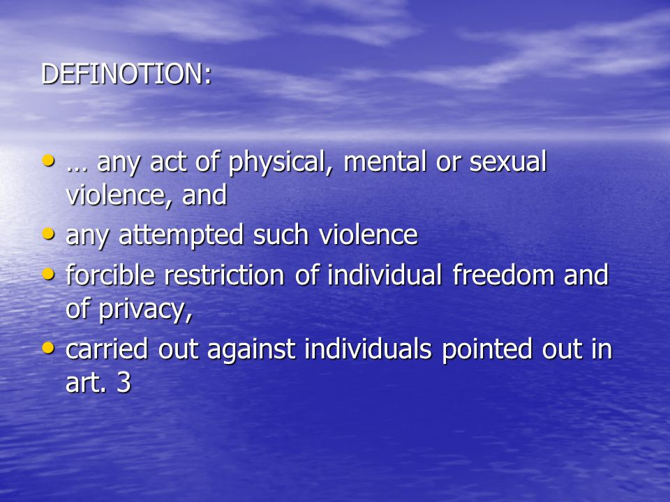 DEFINOTION: … any act of physical, mental or sexual violence, and … any act of physical, mental or sexual violence, and any attempted such violence any attempted such violence forcible restriction of individual freedom and of privacy, forcible restriction of individual freedom and of privacy, carried out against individuals pointed out in art.