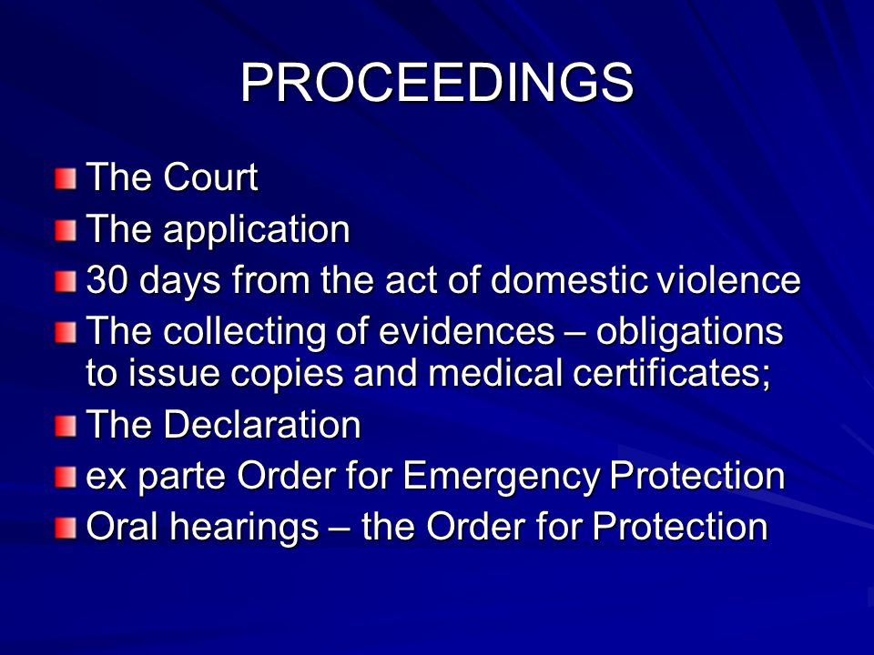 PROCEEDINGS The Court The application 30 days from the act of domestic violence The collecting of evidences – obligations to issue copies and medical certificates; The Declaration ex parte Order for Emergency Protection Oral hearings – the Order for Protection