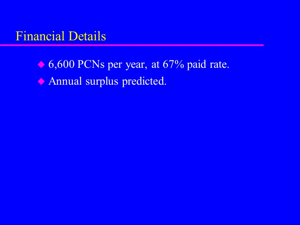 Financial Details u 6,600 PCNs per year, at 67% paid rate. u Annual surplus predicted.