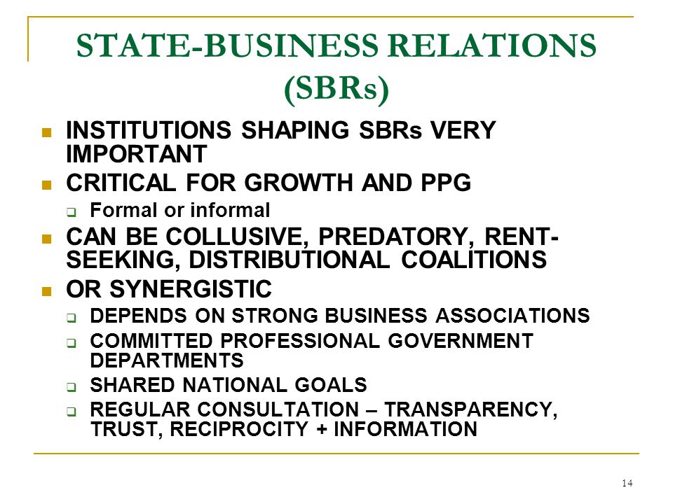 14 STATE-BUSINESS RELATIONS (SBRs) INSTITUTIONS SHAPING SBRs VERY IMPORTANT CRITICAL FOR GROWTH AND PPG  Formal or informal CAN BE COLLUSIVE, PREDATO