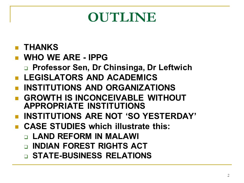 2 OUTLINE THANKS WHO WE ARE - IPPG  Professor Sen, Dr Chinsinga, Dr Leftwich LEGISLATORS AND ACADEMICS INSTITUTIONS AND ORGANIZATIONS GROWTH IS INCON