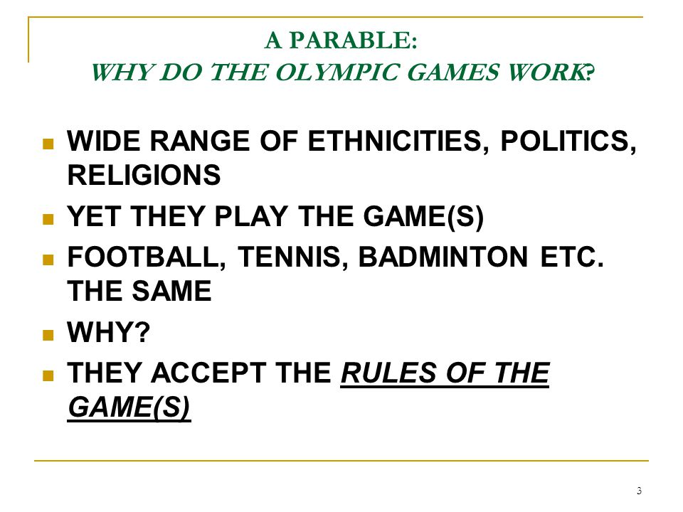 3 A PARABLE: WHY DO THE OLYMPIC GAMES WORK? WIDE RANGE OF ETHNICITIES, POLITICS, RELIGIONS YET THEY PLAY THE GAME(S) FOOTBALL, TENNIS, BADMINTON ETC.