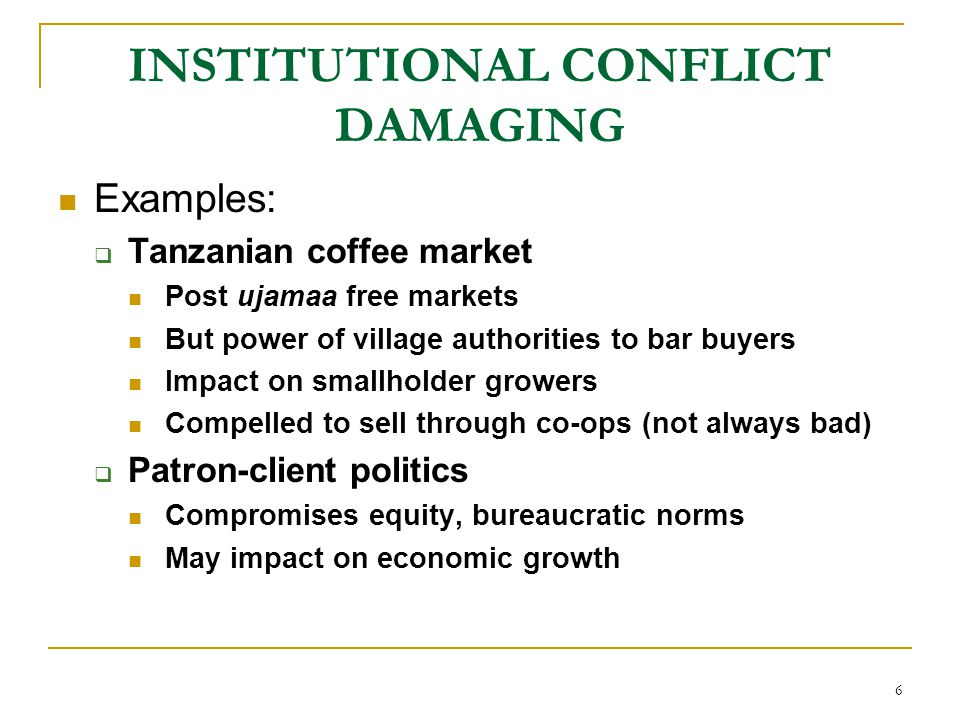 6 INSTITUTIONAL CONFLICT DAMAGING Examples:  Tanzanian coffee market Post ujamaa free markets But power of village authorities to bar buyers Impact o