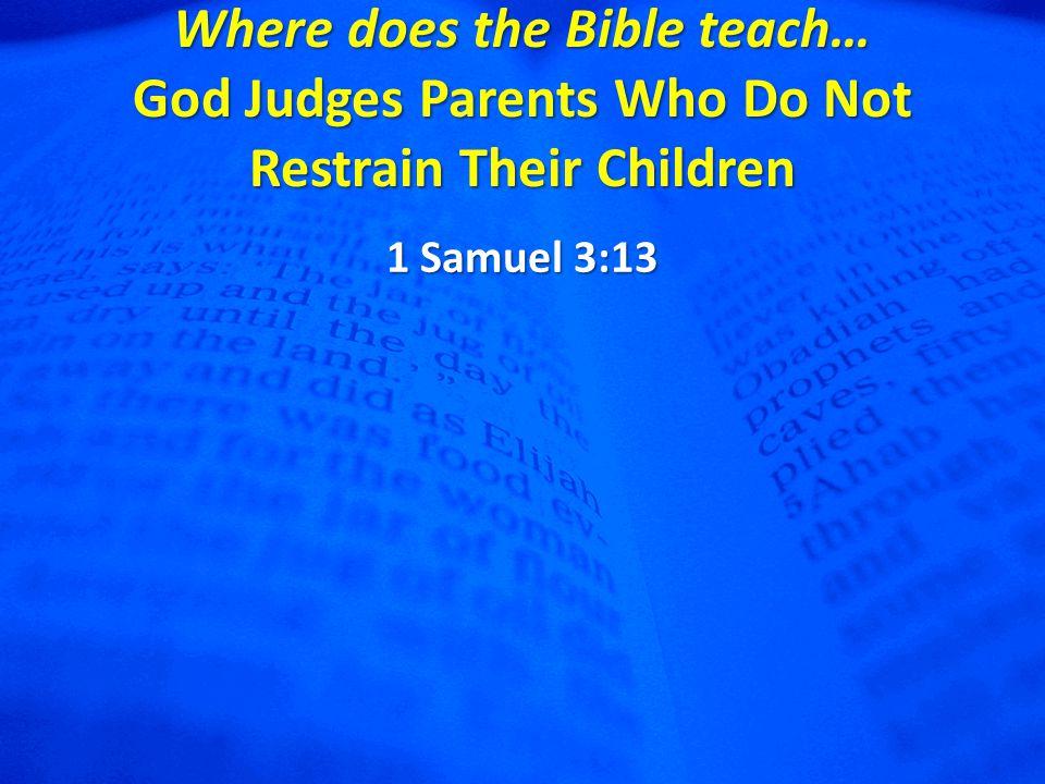 Where does the Bible teach… God Judges Parents Who Do Not Restrain Their Children 1 Samuel 3:13