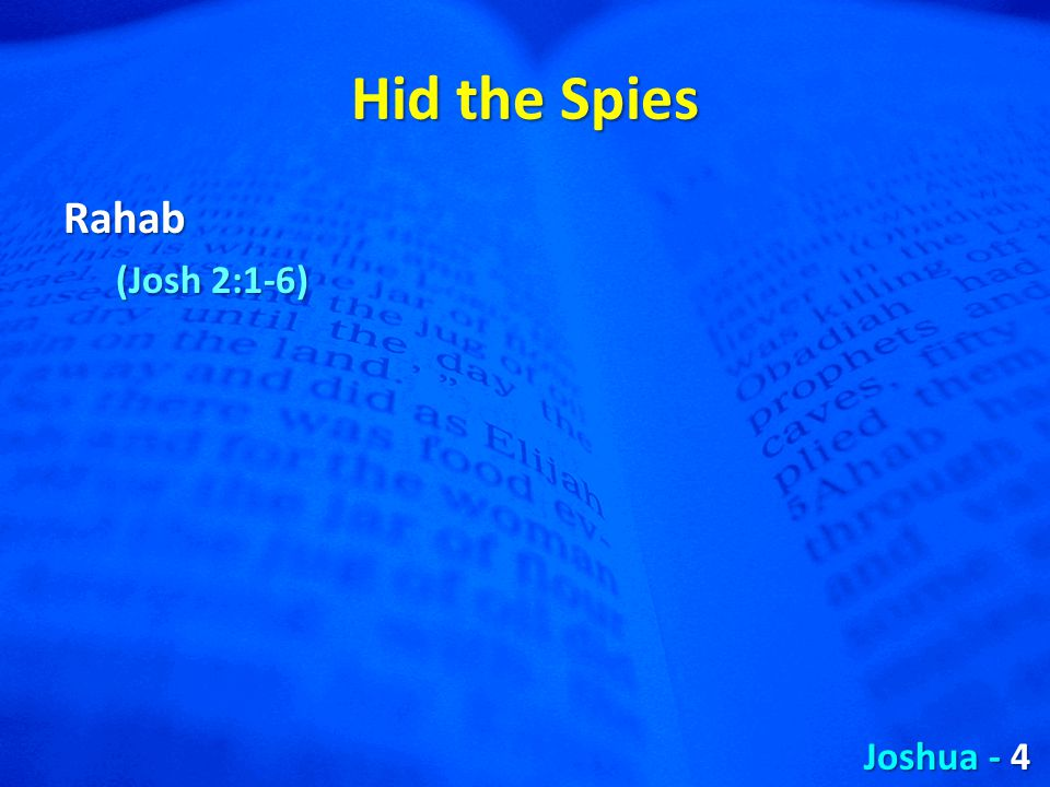 Hid the Spies Rahab (Josh 2:1-6) Joshua - 4