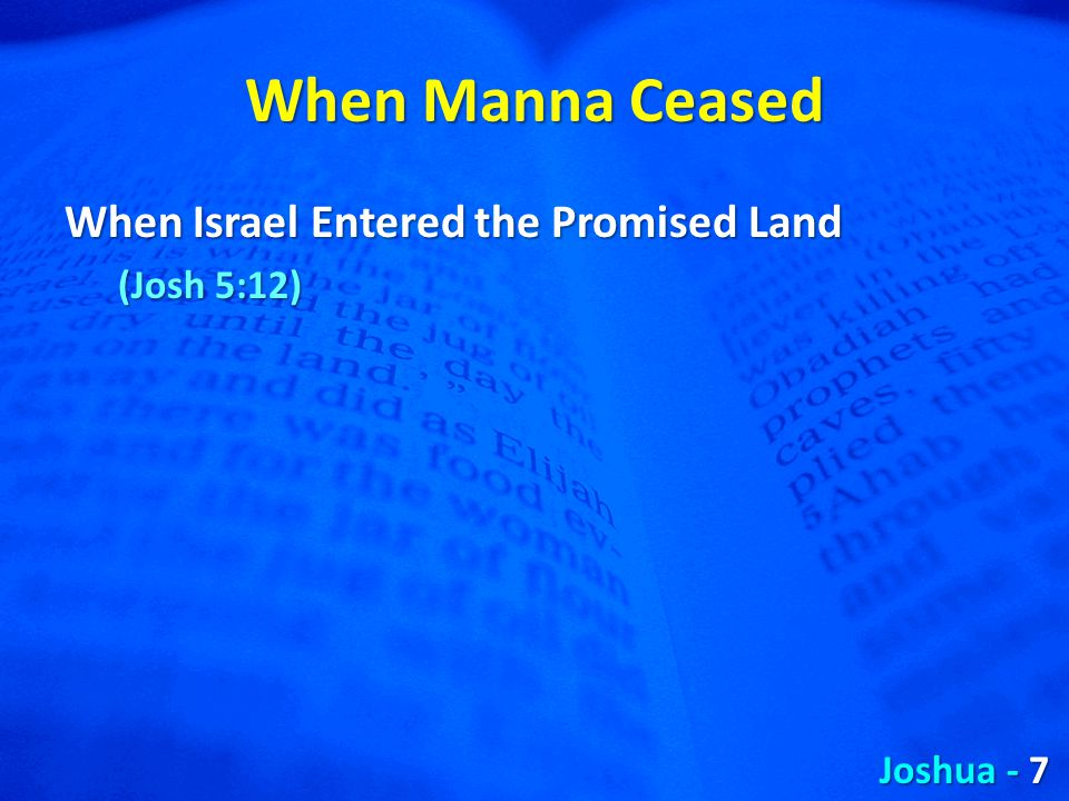 When Manna Ceased When Israel Entered the Promised Land (Josh 5:12) Joshua - 7