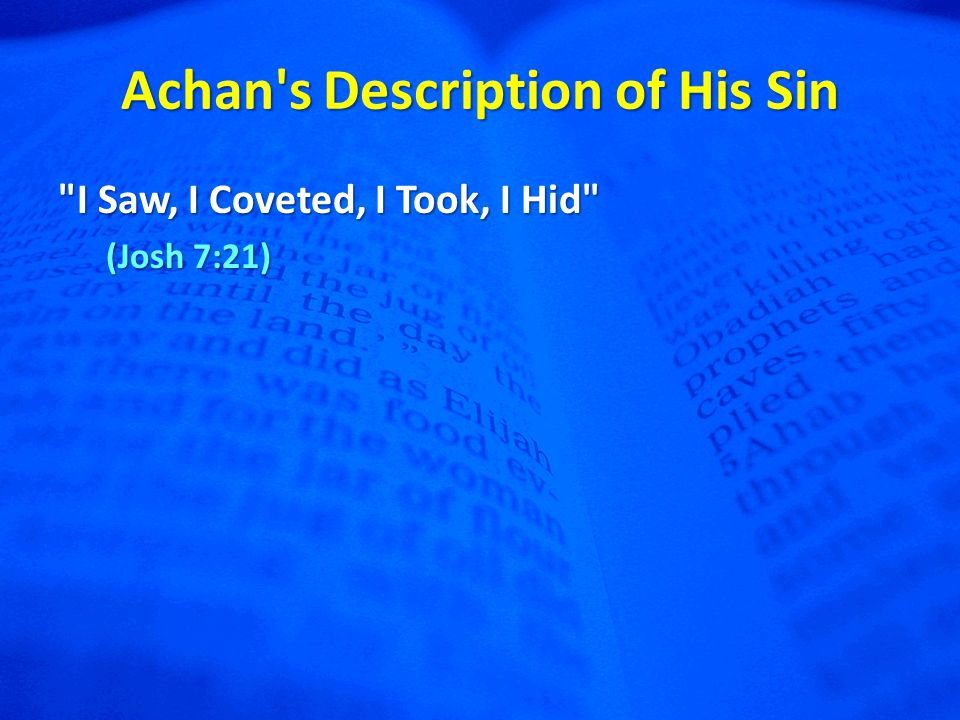 Achan s Description of His Sin I Saw, I Coveted, I Took, I Hid (Josh 7:21)