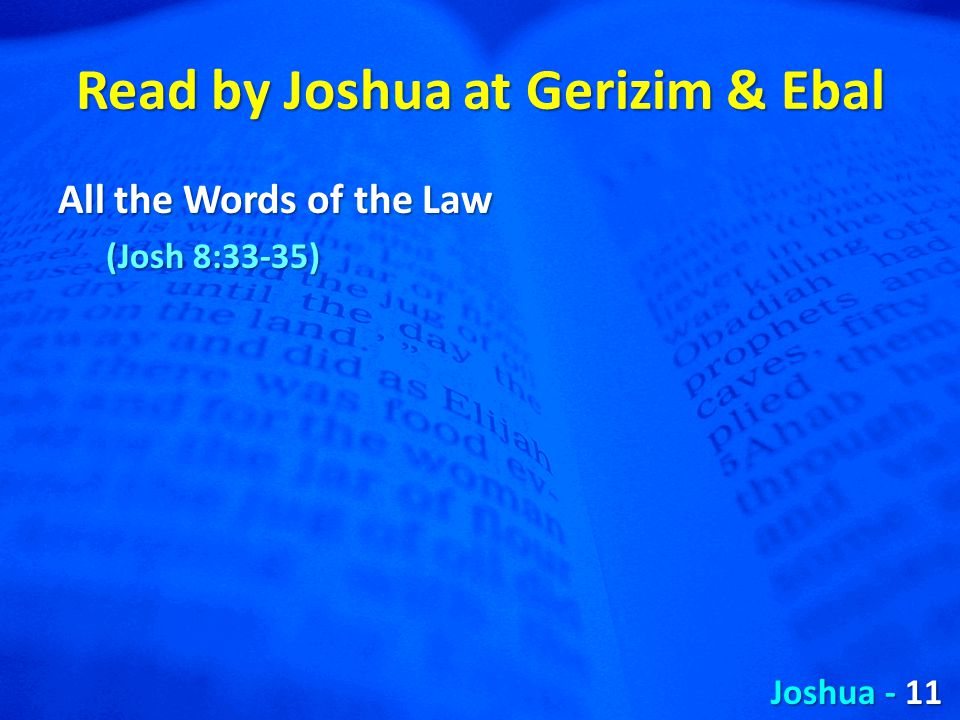 Read by Joshua at Gerizim & Ebal All the Words of the Law (Josh 8:33-35) Joshua - 11