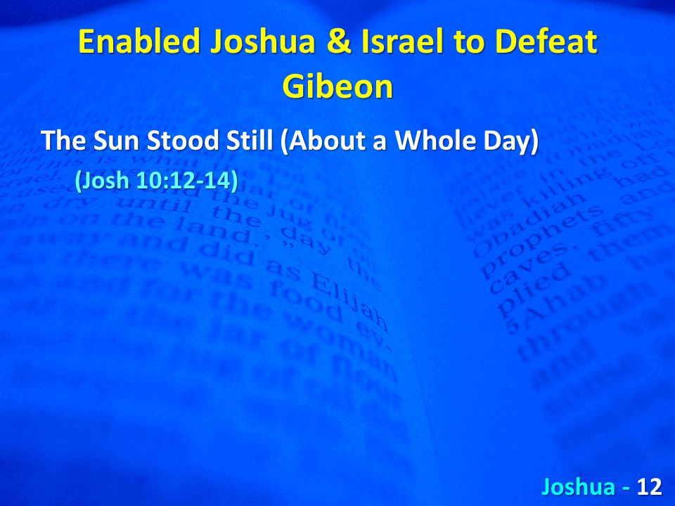 Enabled Joshua & Israel to Defeat Gibeon The Sun Stood Still (About a Whole Day) (Josh 10:12-14) Joshua - 12