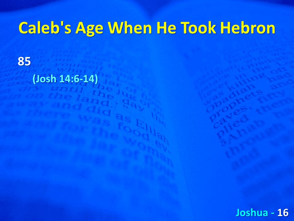 Caleb s Age When He Took Hebron 85 (Josh 14:6-14) Joshua - 16