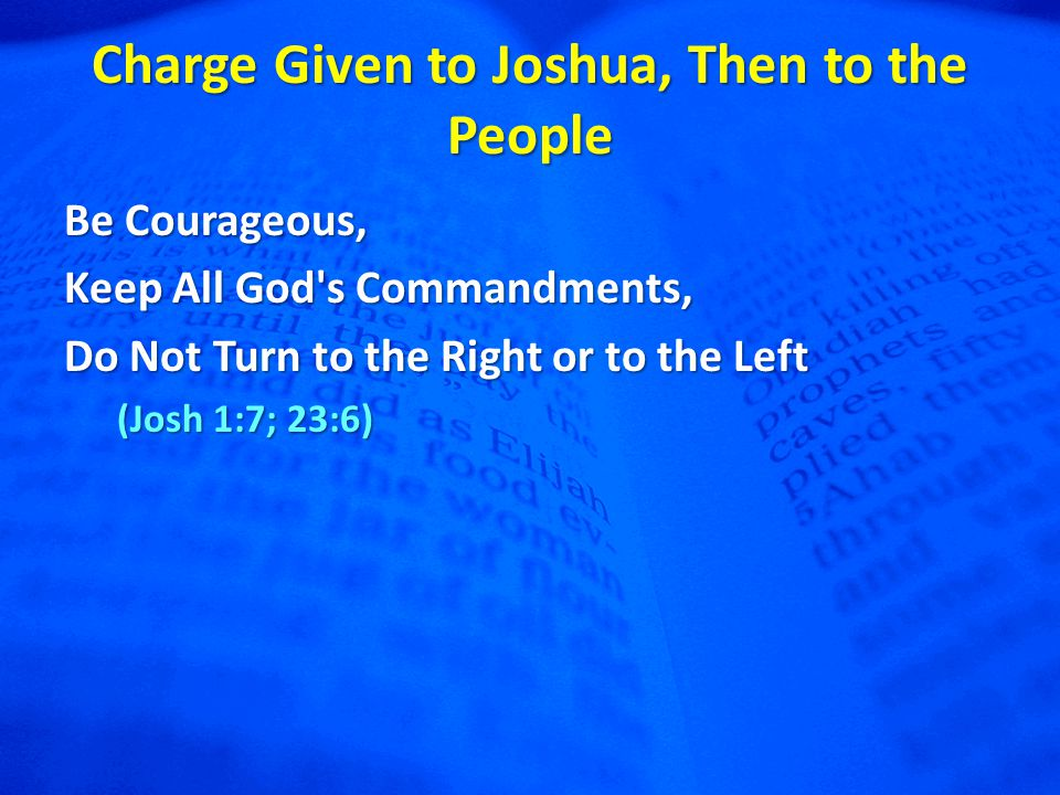 Charge Given to Joshua, Then to the People Be Courageous, Keep All God s Commandments, Do Not Turn to the Right or to the Left (Josh 1:7; 23:6)