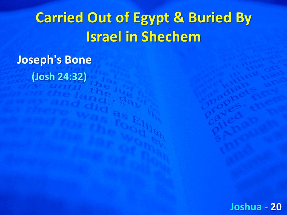 Carried Out of Egypt & Buried By Israel in Shechem Joseph s Bone (Josh 24:32) Joshua - 20