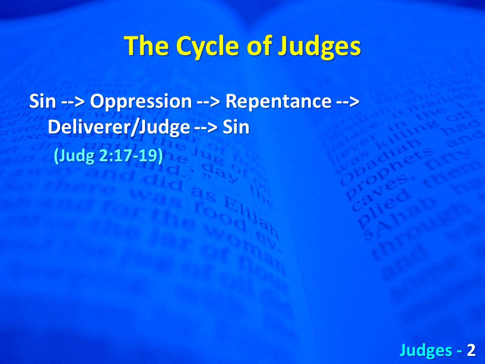 The Cycle of Judges Sin --> Oppression --> Repentance --> Deliverer/Judge --> Sin (Judg 2:17-19) Judges - 2