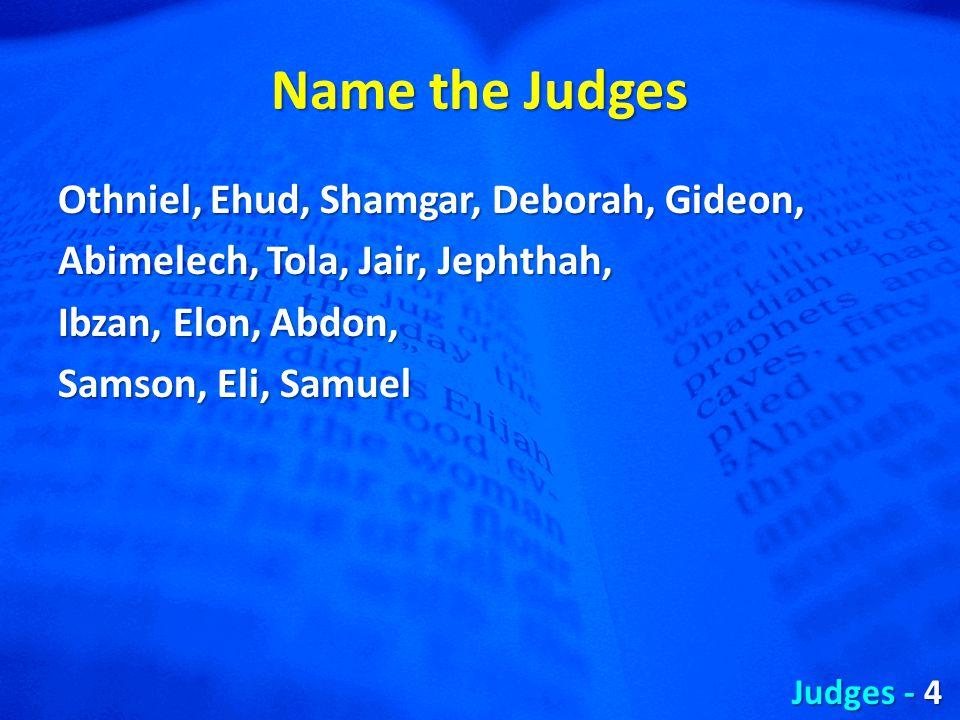 Name the Judges Othniel, Ehud, Shamgar, Deborah, Gideon, Abimelech, Tola, Jair, Jephthah, Ibzan, Elon, Abdon, Samson, Eli, Samuel Judges - 4