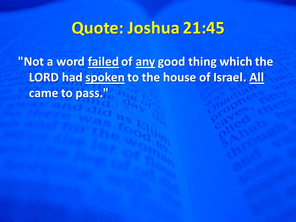 Quote: Joshua 21:45 Not a word failed of any good thing which the LORD had spoken to the house of Israel.