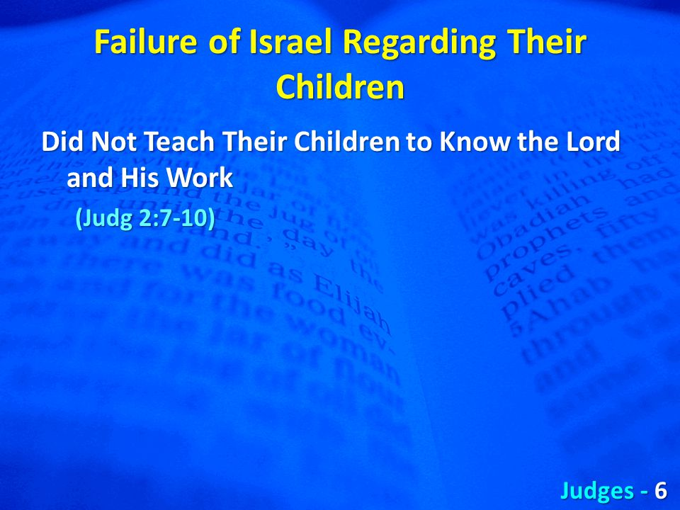 Failure of Israel Regarding Their Children Did Not Teach Their Children to Know the Lord and His Work (Judg 2:7-10) Judges - 6