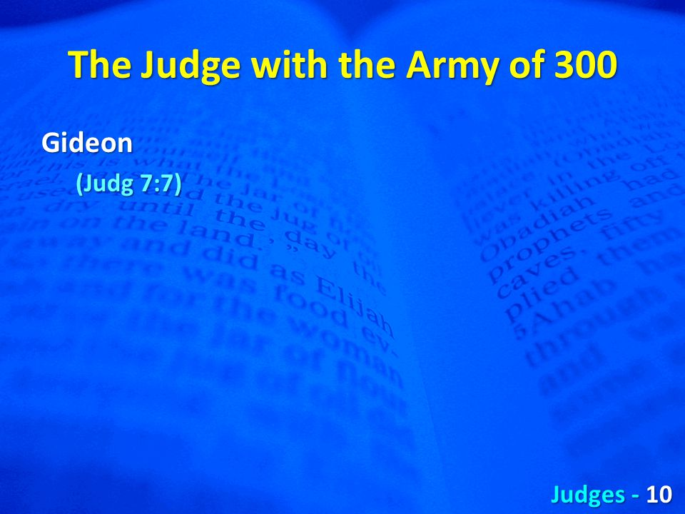 The Judge with the Army of 300 Gideon (Judg 7:7) Judges - 10